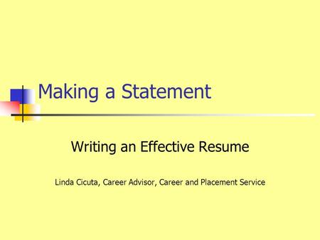 Making a Statement Writing an Effective Resume Linda Cicuta, Career Advisor, Career and Placement Service.