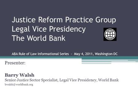 Justice Reform Practice Group Legal Vice Presidency The World Bank ABA Rule of Law Informational Series - May 4, 2011, Washington DC Presenter: Barry Walsh.