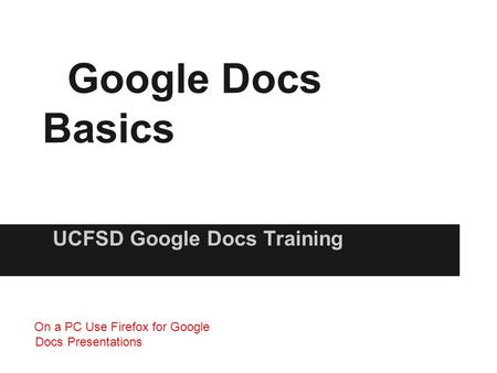 Google Docs Basics UCFSD Google Docs Training On a PC Use Firefox for Google Docs Presentations.