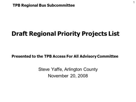 1 Draft Regional Priority Projects List Steve Yaffe, Arlington County November 20, 2008 TPB Regional Bus Subcommittee Presented to the TPB Access For All.