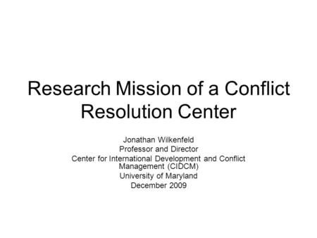 Research Mission of a Conflict Resolution Center Jonathan Wilkenfeld Professor and Director Center for International Development and Conflict Management.