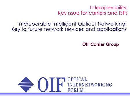 Interoperable Intelligent Optical Networking: Key to future network services and applications OIF Carrier Group Interoperability: Key issue for carriers.