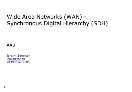 1 1 1 Wide Area Networks (WAN) - Synchronous Digital Hierarchy (SDH) AAU Jens H. Sørensen 20 Oktober 2005.