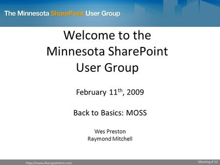 Welcome to the Minnesota SharePoint User Group February 11 th, 2009 Back to Basics: MOSS Wes Preston Raymond Mitchell Meeting.