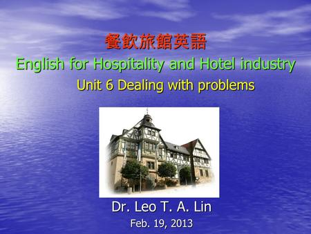 餐飲旅館英語 English for Hospitality and Hotel industry Unit 6 Dealing with problems Dr. Leo T. A. Lin Feb. 19, 2013.