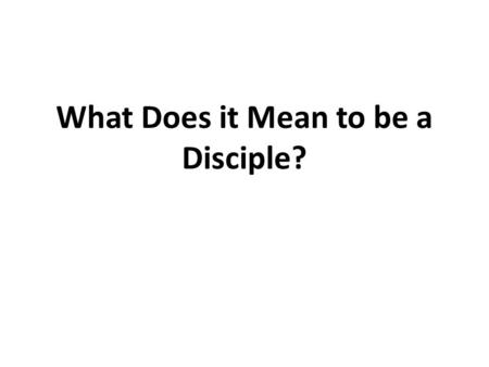 What Does it Mean to be a Disciple?. Disciple: One who receives instruction from another; a follower who has learned to believe in the truth of the doctrine.