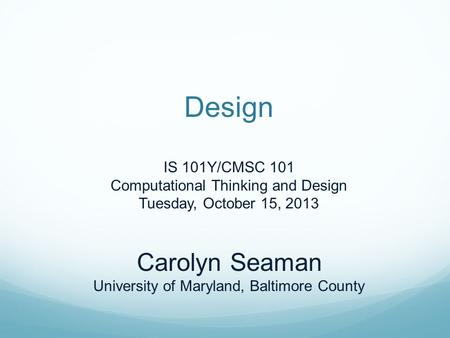 Design IS 101Y/CMSC 101 Computational Thinking and Design Tuesday, October 15, 2013 Carolyn Seaman University of Maryland, Baltimore County.