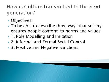 How is Culture transmitted to the next generation?  Objectives:  To be able to describe three ways that society ensures people conform to norms and values.