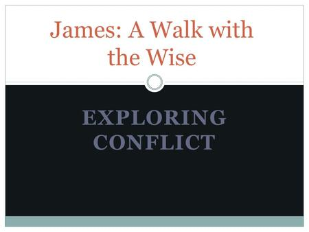 EXPLORING CONFLICT James: A Walk with the Wise. ACTS 15:1-5 James' Experience with Conflict.