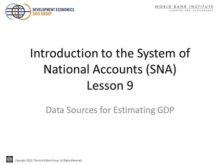 Copyright 2010, The World Bank Group. All Rights Reserved. Introduction to the System of National Accounts (SNA) Lesson 9 Data Sources for Estimating GDP.