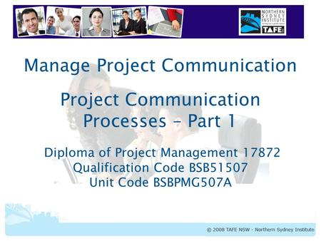 Manage Project Communication Project Communication Processes – Part 1 Diploma of Project Management 17872 Qualification Code BSB51507 Unit Code BSBPMG507A.