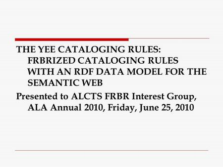 THE YEE CATALOGING RULES: FRBRIZED CATALOGING RULES WITH AN RDF DATA MODEL FOR THE SEMANTIC WEB Presented to ALCTS FRBR Interest Group, ALA Annual 2010,