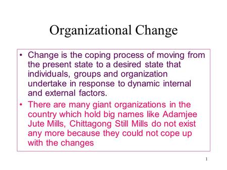1 Organizational Change Change is the coping process of moving from the present state to a desired state that individuals, groups and organization undertake.