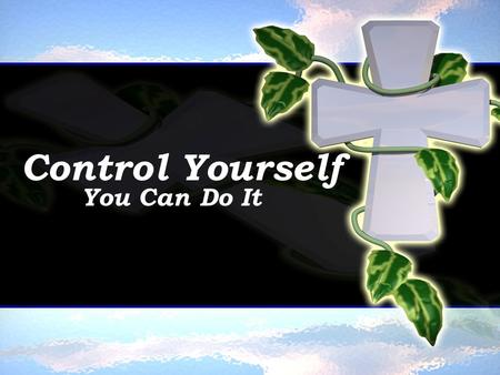 Control Yourself You Can Do It. 1Co 9:27 But I keep under my body, and bring it into subjection: lest that by any means, when I have preached to others,