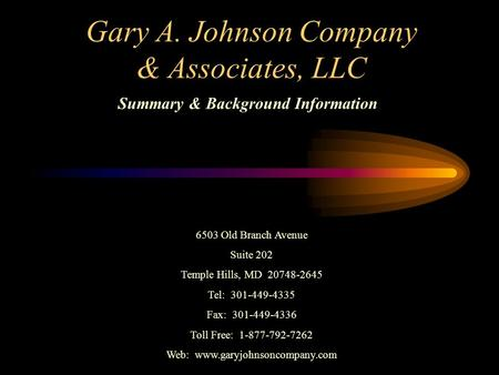 Gary A. Johnson Company & Associates, LLC Summary & Background Information 6503 Old Branch Avenue Suite 202 Temple Hills, MD 20748-2645 Tel: 301-449-4335.