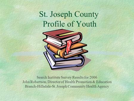 St. Joseph County Profile of Youth Search Institute Survey Results for 2006 John Robertson, Director of Health Promotion & Education Branch-Hillsdale-St.