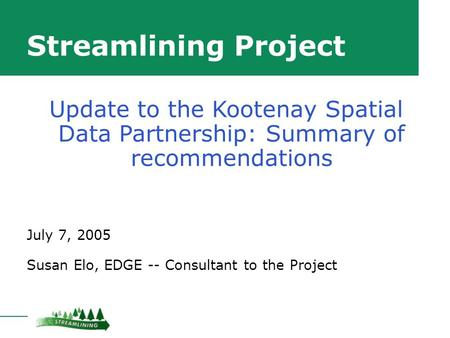 Streamlining Project July 7, 2005 Susan Elo, EDGE -- Consultant to the Project Update to the Kootenay Spatial Data Partnership: Summary of recommendations.