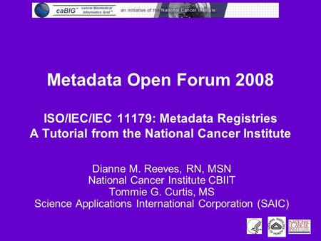 Metadata Open Forum 2008 ISO/IEC/IEC 11179: Metadata Registries A Tutorial from the National Cancer Institute Dianne M. Reeves, RN, MSN National Cancer.