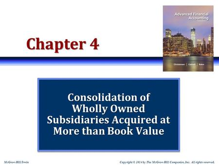 "Chapter 4 Consolidation of Wholly Owned Subsidiaries Acquired at More than Book Value Note: Students sometimes like to print slides as ""handouts"" with."