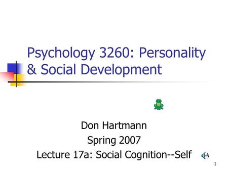 1 Psychology 3260: Personality & Social Development Don Hartmann Spring 2007 Lecture 17a: Social Cognition--Self.