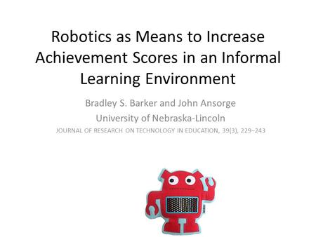 Robotics as Means to Increase Achievement Scores in an Informal Learning Environment Bradley S. Barker and John Ansorge University of Nebraska-Lincoln.