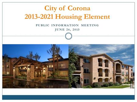 PUBLIC INFORMATION MEETING JUNE 26, 2013 City of Corona 2013-2021 Housing Element.