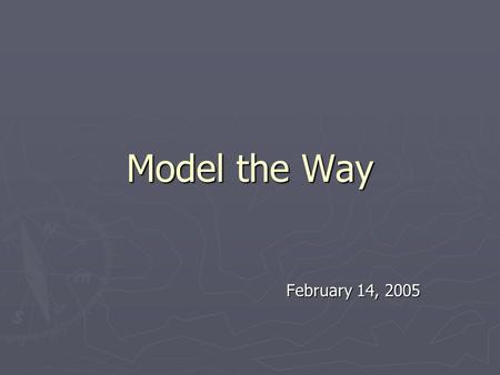 Model the Way February 14, 2005. Module II Introduction ► Leaders need to know and comprehend fully the values, beliefs and assumptions that drive them.