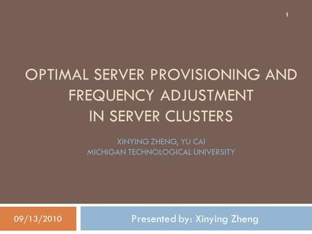 OPTIMAL SERVER PROVISIONING AND FREQUENCY ADJUSTMENT IN SERVER CLUSTERS Presented by: Xinying Zheng 09/13/2010 1 XINYING ZHENG, YU CAI MICHIGAN TECHNOLOGICAL.