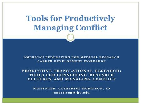 AMERICAN FEDERATION FOR MEDICAL RESEARCH CAREER DEVELOPMENT WORKSHOP PRODUCTIVE TRANSLATIONAL RESEARCH: TOOLS FOR CONNECTING RESEARCH CULTURES AND MANAGING.