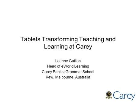 Tablets Transforming Teaching and Learning at Carey Leanne Guillon Head of eWorld Learning Carey Baptist Grammar School Kew, Melbourne, Australia.