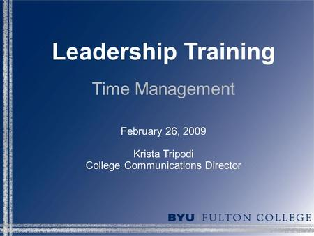 Leadership Training Time Management February 26, 2009 Krista Tripodi College Communications Director.