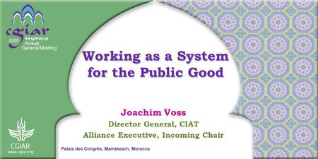 Working as a System for the Public Good Joachim Voss Director General, CIAT Alliance Executive, Incoming Chair.