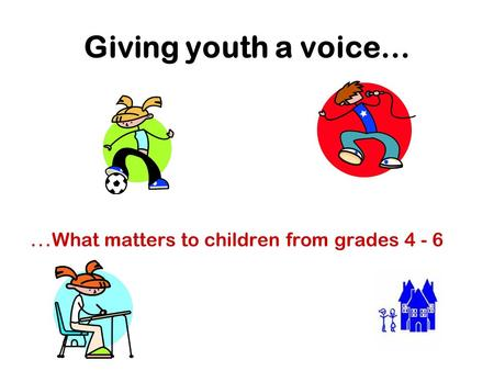 Giving youth a voice… … What matters to children from grades 4 - 6.