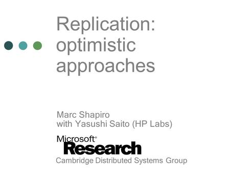Replication: optimistic approaches Marc Shapiro with Yasushi Saito (HP Labs) Cambridge Distributed Systems Group.
