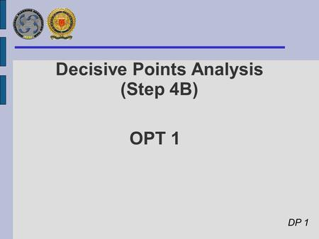 OPT 1 Decisive Points Analysis (Step 4B) DP 1. Lines of Ops, Decisive Points, S-COG and End States DP 3 : Belligerents' & Terrorists' freedom of action.