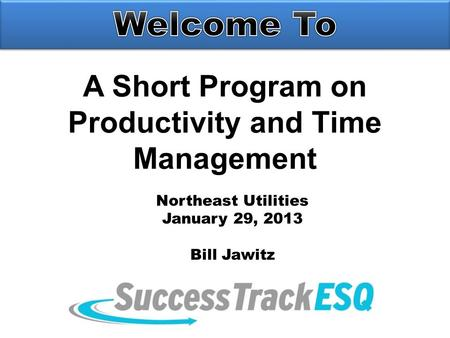 A Short Program on Productivity and Time Management Northeast Utilities January 29, 2013 Bill Jawitz.