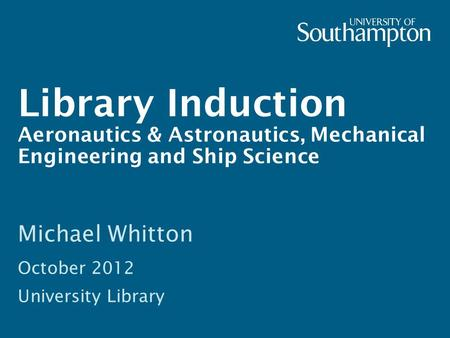 Library Induction Aeronautics & Astronautics, Mechanical Engineering and Ship Science Michael Whitton October 2012 University Library.