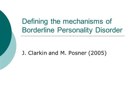 Defining the mechanisms of Borderline Personality Disorder J. Clarkin and M. Posner (2005)