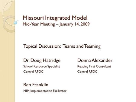 Missouri Integrated Model Mid-Year Meeting – January 14, 2009 Topical Discussion: Teams and Teaming Dr. Doug HatridgeDonna Alexander School Resource SpecialistReading.