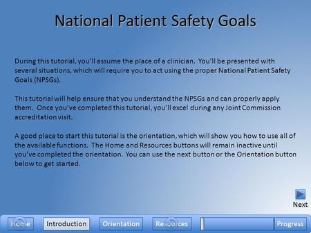 National Patient Safety Goals Introduction During this tutorial, you'll assume the place of a clinician. You'll be presented with several situations, which.