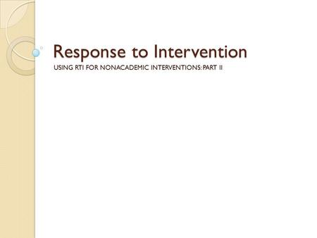 Response to Intervention USING RTI FOR NONACADEMIC INTERVENTIONS: PART II.