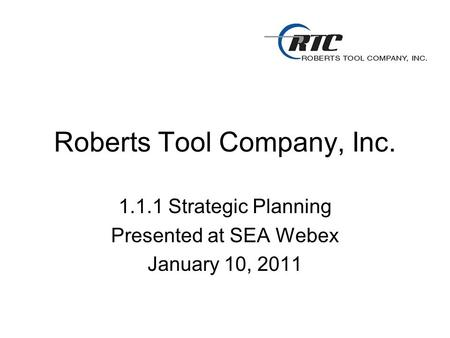 Roberts Tool Company, Inc. 1.1.1 Strategic Planning Presented at SEA Webex January 10, 2011.