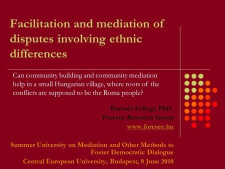 Facilitation and mediation of disputes involving ethnic differences Borbala Fellegi, PhD. Foresee Research Group www.foresee.hu Summer University on Mediation.