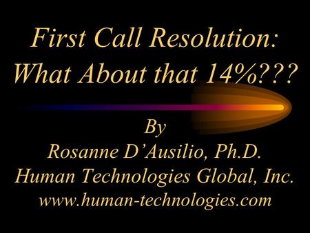 First Call Resolution: What About that 14%??? By Rosanne D'Ausilio, Ph.D. Human Technologies Global, Inc. www.human-technologies.com.