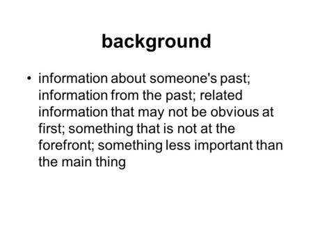 Background information about someone's past; information from the past; related information that may not be obvious at first; something that is not at.
