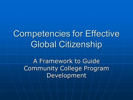 Competencies for Effective Global Citizenship A Framework to Guide Community College Program Development.