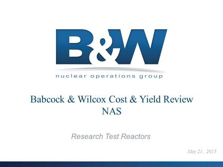 1 Research Test Reactors May 21, 2015. 2 B&W Cost Analysis  Cost Analysis in 2012 for Projected Costs in 2019 Purpose: Utilize the current LEU information.