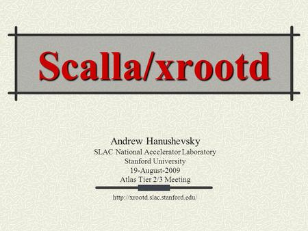 Scalla/xrootd Andrew Hanushevsky SLAC National Accelerator Laboratory Stanford University 19-August-2009 Atlas Tier 2/3 Meeting