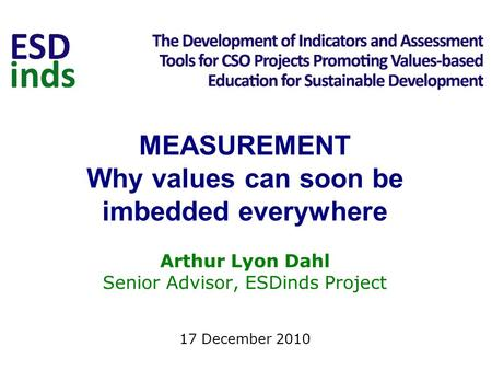 MEASUREMENT Why values can soon be imbedded everywhere Arthur Lyon Dahl Senior Advisor, ESDinds Project 17 December 2010.