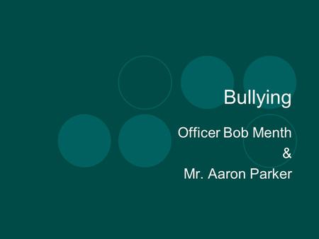 Bullying Officer Bob Menth & Mr. Aaron Parker. Who are we? Officer Bob Menth Started career in Law enforcement as a Police Dispatcher for 5 ½ years with.